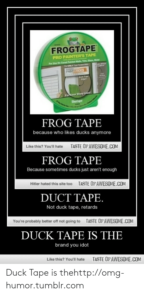 duck tape: FROGTAPE  PRO PAINTER'S TAPE  For Use On Cured Painted Wals, Trim, Glass, Metal  The ONLY Tape TedWr  Pootlack  PANTELOCK  Sest Tape  Eges  For Razor Sharp Lines!  Shurtape  FROG TAPE  because who likes ducks anymore  Like this? You'll hate  TASTE OFAWESOME.COM  FROG TAPE  Because sometimes ducks just aren't enough  TASTE OF AWESOME.COM  Hitler hated this site too  DUCT TAPE.  Not duck tape, retards  You're probably better off not going to  TASTE OF AWESOME.COM  DUCK TAPE IS THE  brand you idot  Like this? You'll hate  TASTE OF AWESOME.COM Duck Tape is thehttp://omg-humor.tumblr.com