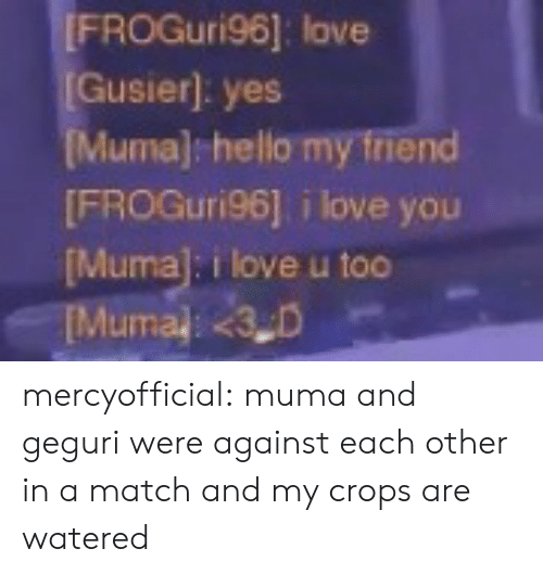 Watered: FROGuri96]: love  Gusier]: yes  uma) hello my friend  FROGuri96] i love you  Muma]: i love u too mercyofficial: muma and geguri were against each other in a match and my crops are watered