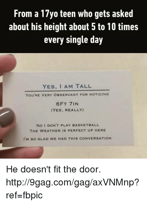 Yes I Am: From a 17yo teen who gets asked  about his height about 5 to 10 times  every single day  YES, I AM TALL  You RE VERY OBSERVANT FOR NOTICING  6FT 7IN  (YES, REALLY)  No I DON'T PLAY BASKETBALL  THE WEATHER IS PERFECT UP HERE  I'M so GLAD wE HAD THIS coNVERSATION He doesn't fit the door. http://9gag.com/gag/axVNMnp?ref=fbpic