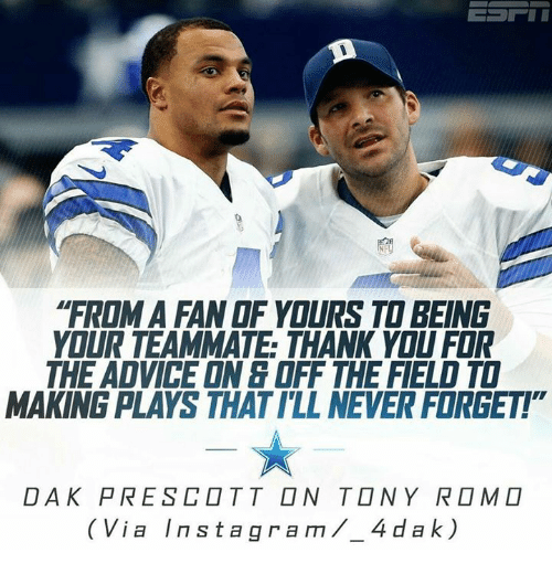 "romos: ""FROM A FANOF YOURS TO BEING  YOUR TEAMMATE THANK YOU FOR  THE ADVICE ONE OFF THE FIELD TO  MAKING PLAYS THATILL NEVER FORGET!  DAK PRE SCOTT ON TONY ROMO  I a  Inst a gra m 4 dak)"