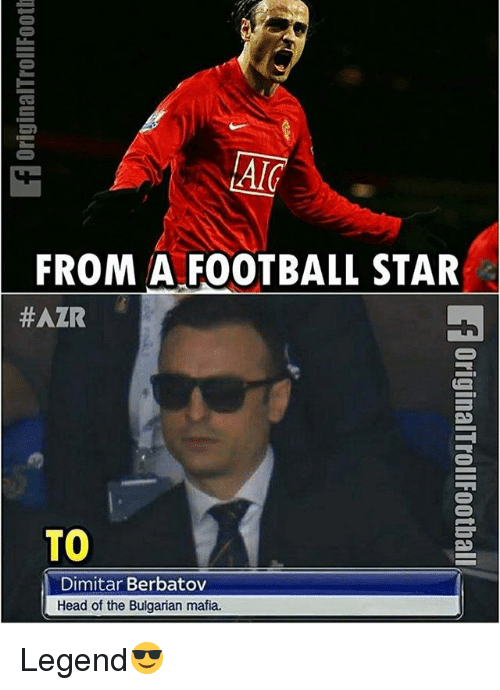 Football, Head, and Memes: FROM A FOOTBALL STAR  #AZR  TO  Dimitar Berbatov  Head of the Bulgarian mafia. Legend😎
