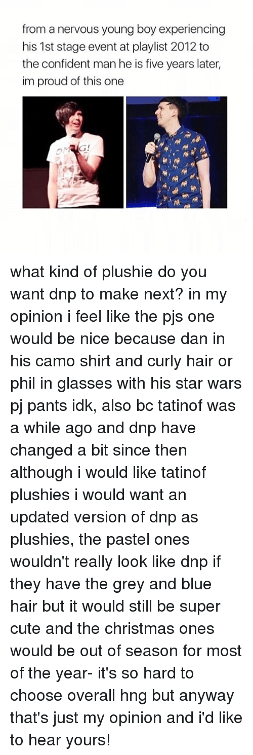 Plushie: from a nervous young boy experiencing  his 1st stage event at playlist 2012 to  the confident man he is five years later,  im proud of this one what kind of plushie do you want dnp to make next? in my opinion i feel like the pjs one would be nice because dan in his camo shirt and curly hair or phil in glasses with his star wars pj pants idk, also bc tatinof was a while ago and dnp have changed a bit since then although i would like tatinof plushies i would want an updated version of dnp as plushies, the pastel ones wouldn't really look like dnp if they have the grey and blue hair but it would still be super cute and the christmas ones would be out of season for most of the year- it's so hard to choose overall hng but anyway that's just my opinion and i'd like to hear yours!