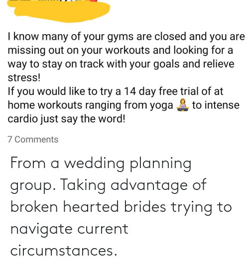 broken hearted: From a wedding planning group. Taking advantage of broken hearted brides trying to navigate current circumstances.