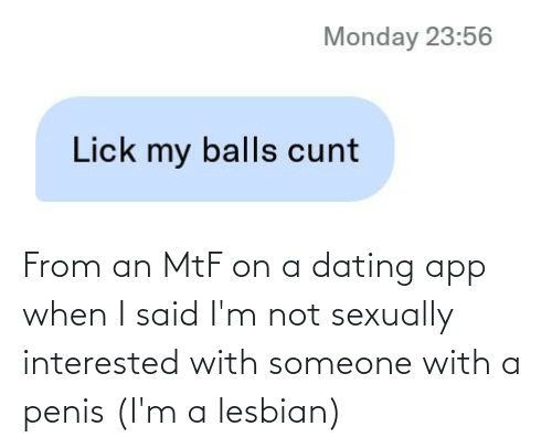Sexually: From an MtF on a dating app when I said I'm not sexually interested with someone with a penis (I'm a lesbian)