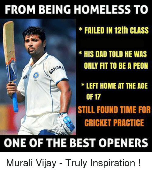 memes: FROM BEING HOMELESS TO  FAILED IN 12th CLASS  HIS DAD TOLD HE WAS  HAAN  LEFT HOME AT THE AGE  OF 17  STILL FOUND TIME FOR  CRICKET PRACTICE  ONE OF THE BEST OPENERS Murali Vijay - Truly Inspiration !