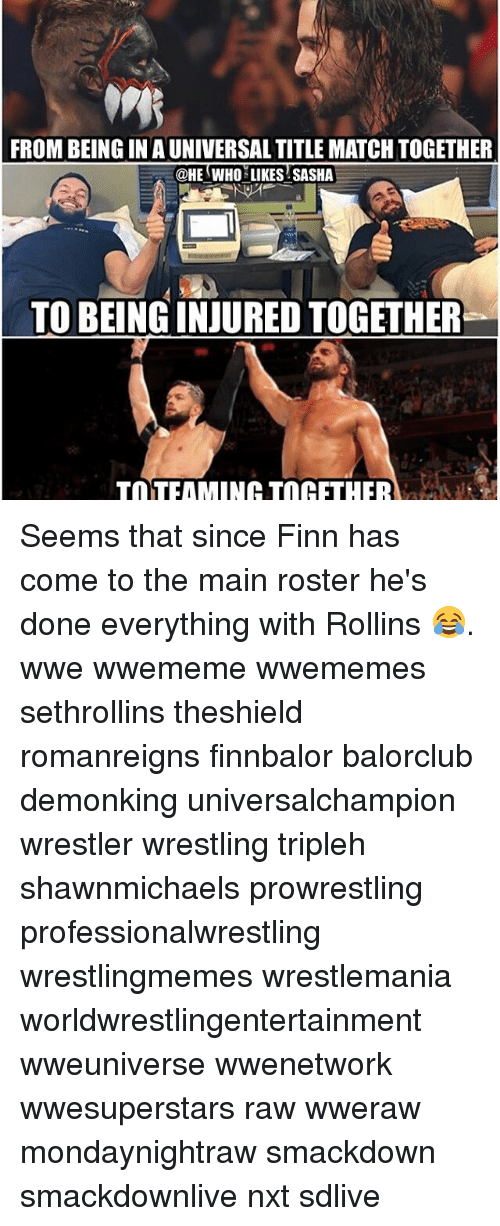 rollins: FROM BEING IN AUNIVERSALTITLE MATCH TOGETHER  @HE WHO LIKES SASHA  TOBEINGINJUREDTOGETHER  TaTFAMINOHATIn HFTHER Seems that since Finn has come to the main roster he's done everything with Rollins 😂. wwe wwememe wwememes sethrollins theshield romanreigns finnbalor balorclub demonking universalchampion wrestler wrestling tripleh shawnmichaels prowrestling professionalwrestling wrestlingmemes wrestlemania worldwrestlingentertainment wweuniverse wwenetwork wwesuperstars raw wweraw mondaynightraw smackdown smackdownlive nxt sdlive