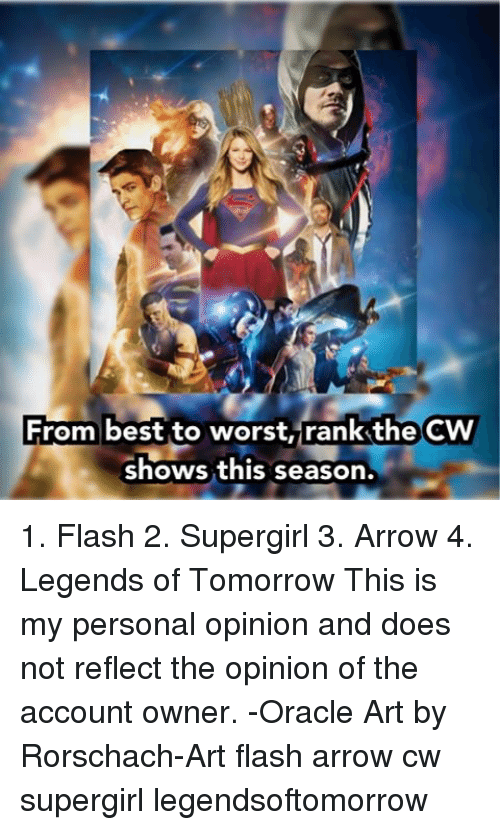 rorschach: From best to worst, rankthe  CW  shows this season. 1. Flash 2. Supergirl 3. Arrow 4. Legends of Tomorrow This is my personal opinion and does not reflect the opinion of the account owner. -Oracle Art by Rorschach-Art flash arrow cw supergirl legendsoftomorrow