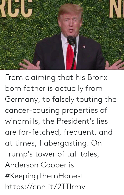 windmills: From claiming that his Bronx-born father is actually from Germany, to falsely touting the cancer-causing properties of windmills, the President's lies are far-fetched, frequent, and at times, flabergasting.  On Trump's tower of tall tales, Anderson Cooper is #KeepingThemHonest.  https://cnn.it/2TTlrmv