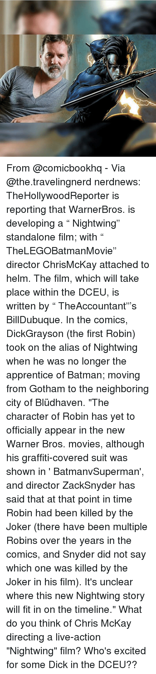 "Batman, Dicks, and Graffiti: From @comicbookhq - Via @the.travelingnerd nerdnews: TheHollywoodReporter is reporting that WarnerBros. is developing a "" Nightwing"" standalone film; with "" TheLEGOBatmanMovie"" director ChrisMcKay attached to helm. The film, which will take place within the DCEU, is written by "" TheAccountant""'s BillDubuque. In the comics, DickGrayson (the first Robin) took on the alias of Nightwing when he was no longer the apprentice of Batman; moving from Gotham to the neighboring city of Blüdhaven. ""The character of Robin has yet to officially appear in the new Warner Bros. movies, although his graffiti-covered suit was shown in ' BatmanvSuperman', and director ZackSnyder has said that at that point in time Robin had been killed by the Joker (there have been multiple Robins over the years in the comics, and Snyder did not say which one was killed by the Joker in his film). It's unclear where this new Nightwing story will fit in on the timeline."" What do you think of Chris McKay directing a live-action ""Nightwing"" film? Who's excited for some Dick in the DCEU??"
