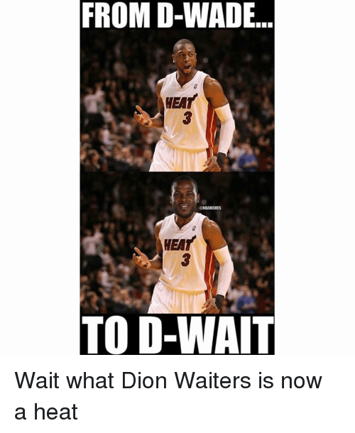 Nba, Heat, and Waiting...: FROM D-WADE  GNBAMEMES  HEAT  TO D-WAIT Wait what Dion Waiters is now a heat