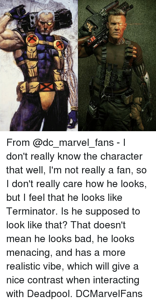 Bad, Memes, and Deadpool: From @dc_marvel_fans - I don't really know the character that well, I'm not really a fan, so I don't really care how he looks, but I feel that he looks like Terminator. Is he supposed to look like that? That doesn't mean he looks bad, he looks menacing, and has a more realistic vibe, which will give a nice contrast when interacting with Deadpool. DCMarvelFans