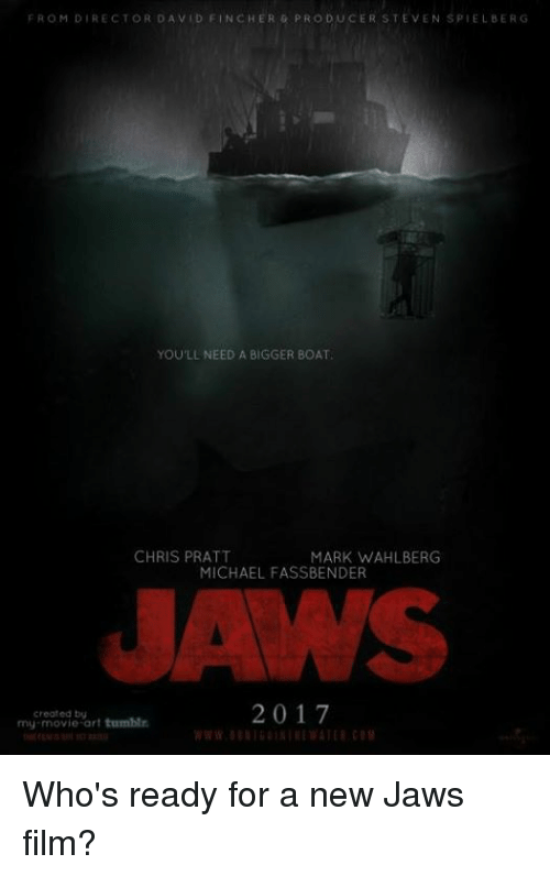 Steven Spielberg: FROM DIRECTOR DAVID FINCHER PRODUCER STEVEN SPIELBERG  YOU LLNEED A BIGGER BOAT,  CHRIS PRATT  MARK WAHLBERG  MICHAEL FASSBENDER  2017  created by  my movie art tumblr Who's ready for a new Jaws film?