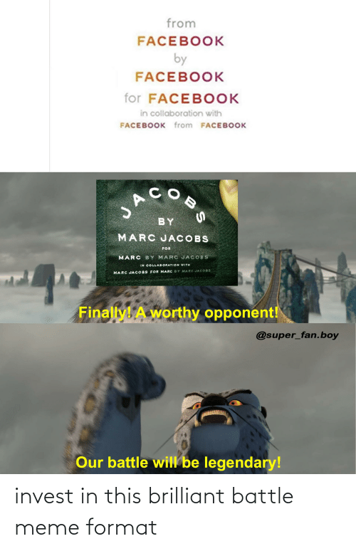 jacobs: from  FACEBOOK  by  FACEBOOK  for FACEBOOK  in collaboration with  FACEBOOK from FACEBOOK  COB  BY  MARC JACOBS  FOR  MARC BY MARC JACOBS  IN COLLABORATION WITH  MARC JA COBS FOR MARC BY MARC JACO8S  Finally! A worthy opponent!  @super_fan.boy  Our battle will be legendary! invest in this brilliant battle meme format