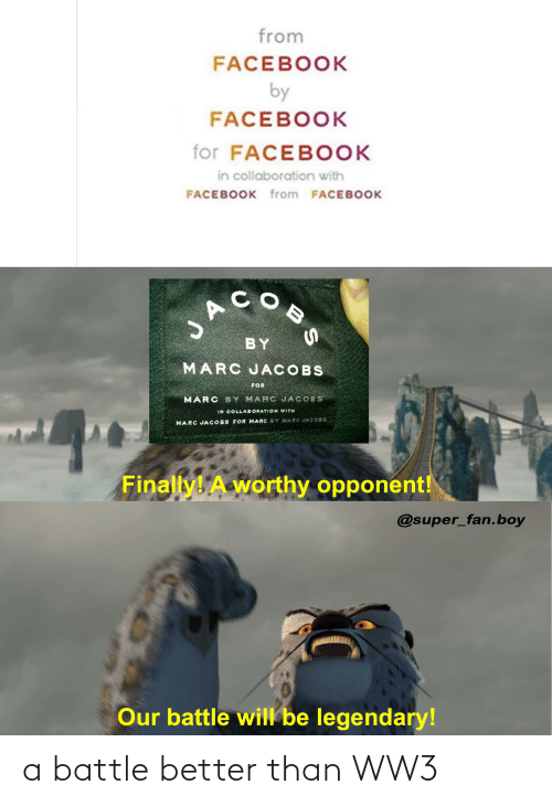 jacobs: from  FACEBOOK  by  FACEBOOK  for FACEBOOK  in collaboration with  FACEBOOK from FACEBOOK  COB  BY  MARC JACOBS  FOR  MARC BY MARC JACOBS  IN COLLABORATION WITH  MARC JA COBS FOR MARC BY MARC JACO8S  Finally! A worthy opponent!  @super_fan.boy  Our battle will be legendary! a battle better than WW3