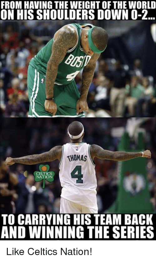 Nba, Celtics, and World: FROM HAVING THE WEIGHT OF THE WORLD  ON HIS SHOULDERS DOWN O-2...  THOMAS  NATION  TO CARRYING HIS TEAM BACK  AND WINNING THE SERIES Like Celtics Nation!