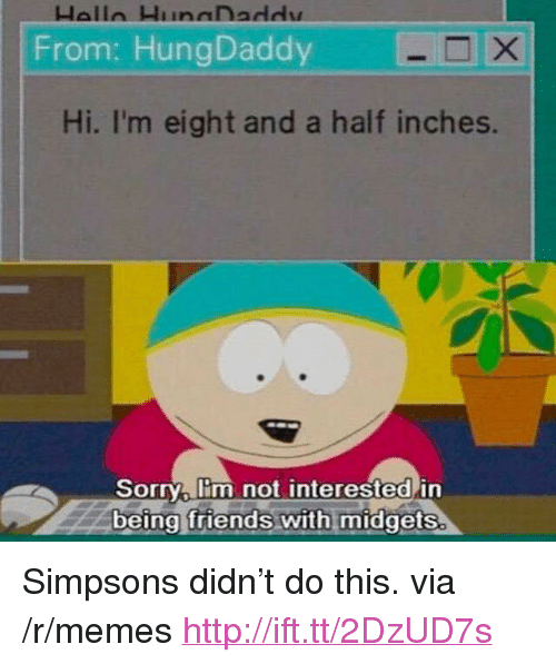 """Friends, Memes, and The Simpsons: From: HungDaddy  Hi. I'm eight and a half inches.  Sorry lim not interested in  being friends with midgets. <p>Simpsons didn't do this. via /r/memes <a href=""""http://ift.tt/2DzUD7s"""">http://ift.tt/2DzUD7s</a></p>"""