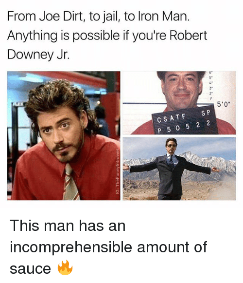 "Jail, Robert Downey Jr., and Robert Downey Jr: From Joe Dirt, to jail, to lron Man.  Anything is possible if you're Robert  Downey Jr.  6  5*  3*  2""  5'0  CSATFS P  P 5 0 5 2 2 This man has an incomprehensible amount of sauce 🔥"