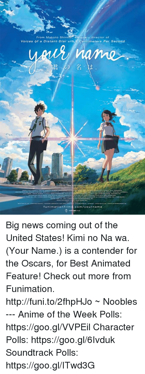 Animals, Memes, and News: From Makoto Shin visionary director of  Voices of a Distant Star ana,5 Contimeters Per Second  funimation film  com/your name Big news coming out of the United States! Kimi no Na wa. (Your Name.) is a contender for the Oscars, for Best Animated Feature!   Check out more from Funimation. http://funi.to/2fhpHJo  ~ Noobles --- Anime of the Week Polls: https://goo.gl/VVPEil Character Polls: https://goo.gl/6Ivduk Soundtrack Polls: https://goo.gl/ITwd3G