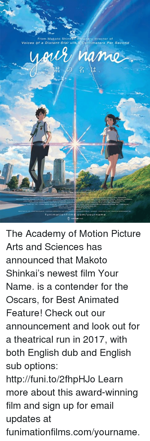 Dank, Oscars, and Academy: From Makoto Shin visionary director of  Voices of a Distant Star ana,5 Contimeters Per Second  funimation film  com/your name The Academy of Motion Picture Arts and Sciences has announced that Makoto Shinkai's newest film Your Name. is a contender for the Oscars, for Best Animated Feature! Check out our announcement and look out for a theatrical run in 2017, with both English dub and English sub options: http://funi.to/2fhpHJo   Learn more about this award-winning film and sign up for email updates at funimationfilms.com/yourname.