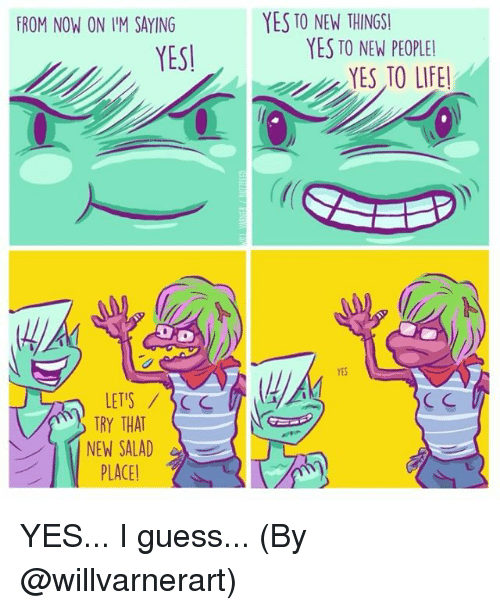 scc: FROM NOW ON IM SAYING  YES!  LETS SCC  TRY THAT  NEW SALAD  PLACE  YES TO NEW THINGS!  YES TO NEW PEOPLE!  YES TO LIFE!  YES. YES... I guess... (By @willvarnerart)