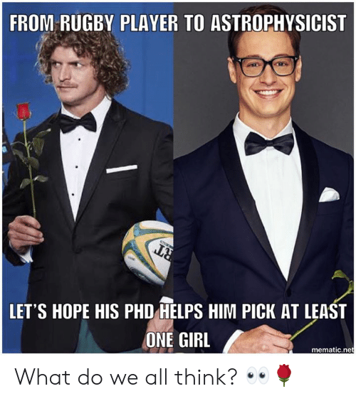 Rugby: FROM RUGBY PLAYER TO ASTROPHYSICIST  LET'S HOPE HIS PHD HELPS HIM PICK AT LEAST  ONE GIRL  mematic.net What do we all think? 👀🌹