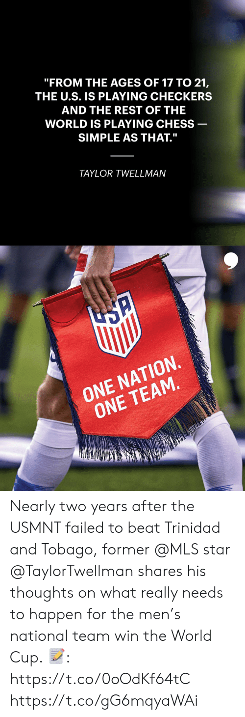 """usmnt: """"FROM THE AGES OF 17 TO 21,  THE U.S. IS PLAYING CHECKERS  AND THE REST OF THE  WORLD IS PLAYING CHESS  SIMPLE AS THAT.""""  TAYLOR TWELLMAN   ONE NATION.  ONE TEAM. Nearly two years after the USMNT failed to beat Trinidad and Tobago, former @MLS star @TaylorTwellman shares his thoughts on what really needs to happen for the men's national team win the World Cup.  📝: https://t.co/0oOdKf64tC https://t.co/gG6mqyaWAi"""