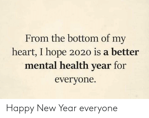 happy new year: From the bottom of my  heart, I hope 2020 is a better  mental health year for  everyone. Happy New Year everyone