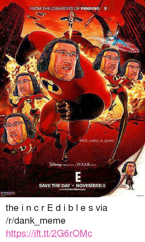 """save-the-day: FROM THE CREATORS OF FINDING  E  @bill cosby is queer  SAVE THE DAY NOVEMBER 5  wwww.theinaedibjessenm <p>the i n c r E d i b l e s via /r/dank_meme <a href=""""https://ift.tt/2G6rOMc"""">https://ift.tt/2G6rOMc</a></p>"""