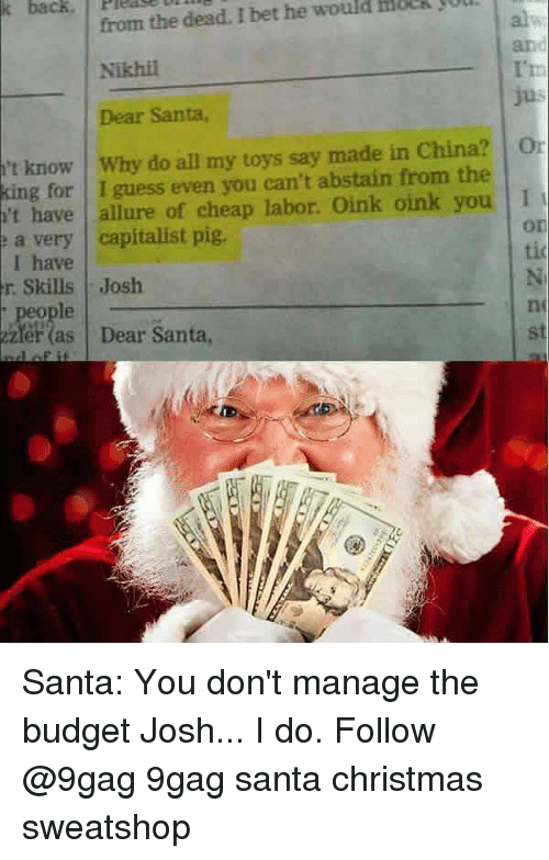 dear santa: from the dead. I bet he would HoeR jul  Nikhil  Dear Santa,  and  I't  't know I why do all my toys say made in China?   01  king for I guess even you can't abstain from the  't have allure of cheap labor. Oink oink you 1  a very capitalist pig  I have  r Skills Josh  , people  zler (as Dear Santa  on  tio  ne  st Santa: You don't manage the budget Josh... I do. Follow @9gag 9gag santa christmas sweatshop