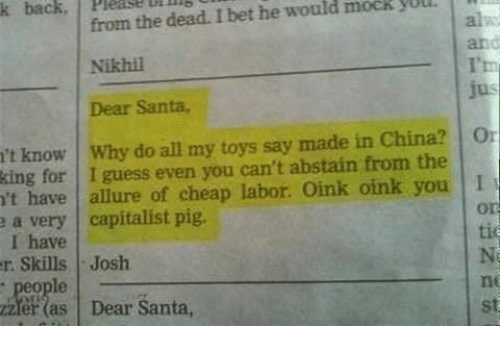 I Bet, China, and Guess: from the dead. I bet he would mock yUU  Nikhil  Dear Santa,  k back, Please uillls  and  T'h  jus  't know Why do all my toys say made in China? O  king for I guess even you can't abstain from the  't have allure of cheap labor. Oink oink you I  a very capitalist pig  I have  r. Skills Josh  e people  zzler (as Dear Santa,  or  tic  ne