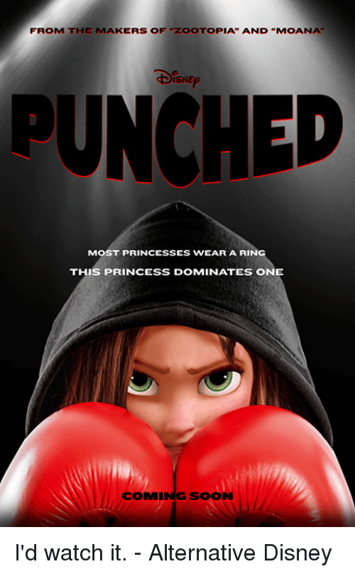 "Disney, Memes, and Soon...: FROM THE MAKERS OF ""ZOO TOPIA"" AND ""MOANA""  ISNE  PUNCHED  MOST PRINCESSES WEAR A RIN  THIS PRINCESS DOMINATES ONE  SOON I'd watch it. - Alternative Disney"