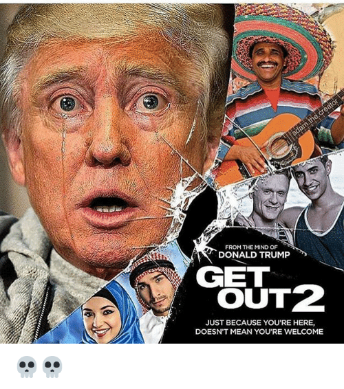Donald Trump, Mean, and Trump: FROM THE MIND OF  DONALD TRUMP  GET  OUT2  JUST BECAUSE YOU'RE HERE,  DOESNT MEAN YOU'RE WELCOME 💀💀