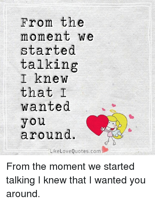 moment: From the  moment we  started  talking  I knew  that I  wanted  you  around  Like Love Quotes.com From the moment we started talking I knew that I wanted you around.