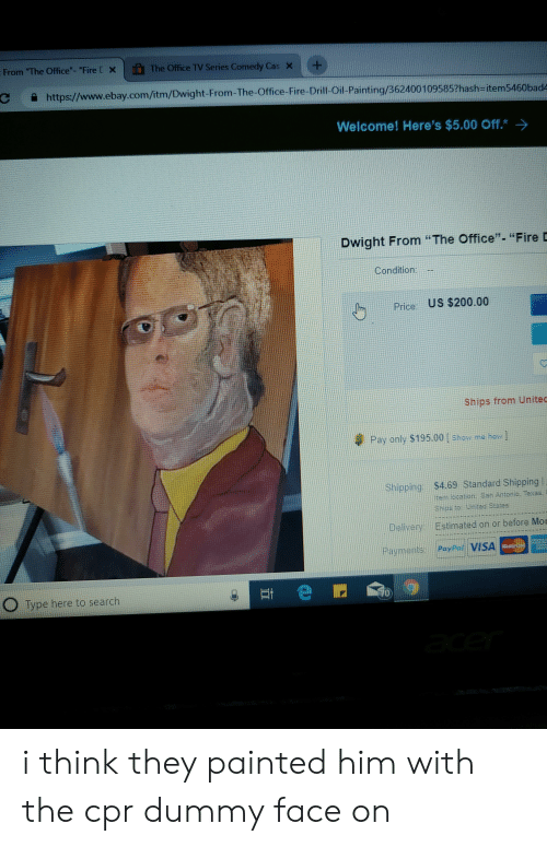 """Cpr Dummy: From """"The Office""""-""""Fire [  n The Office TV Series Comedy Cas  ×  +  https://www.ebay.com/itm/Dwight-From-The-Office-Fire-Drill-Oil-Painting/a  62400109585?hash-item5460bad4  Welcome! Here's $5.00 Off.  Dwight From """"The Office"""". """"Fire D  1  Condition: -  Price: US $200.00  Ships from Unitec  Pay only $195.00 [ show me how ]  Shipping: $4.69 Standard Shipping  em location: San Antonio. Texas  Ships to United States  Delivery Estimated on or before Mor  Payments PayPai VISA  O Type here to search  0) i think they painted him with the cpr dummy face on"""