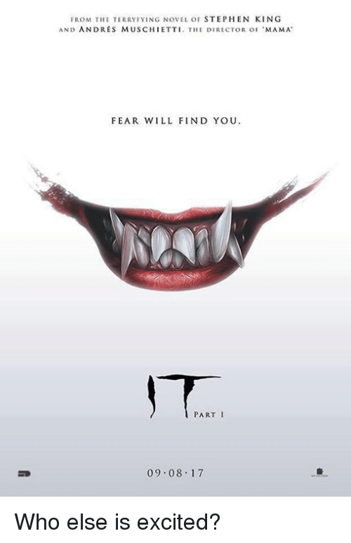 andr: FROM THE TERRY FYING NOVEL OF  STEPHEN KING  AND ANDRES MUSCHIETTI. THE DIRECTOR oF 'MAMA  FEAR WILL FIND YOU  PART I  09.08.17 Who else is excited?
