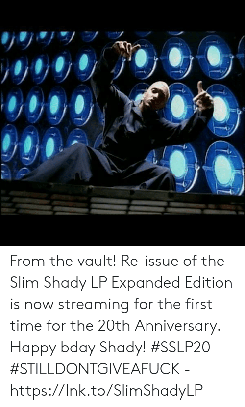 Slim Shady: From the vault!  Re-issue of the Slim Shady LP Expanded Edition is now streaming for the first time for the 20th Anniversary.  Happy bday Shady! #SSLP20  #STILLDONTGIVEAFUCK - https://lnk.to/SlimShadyLP