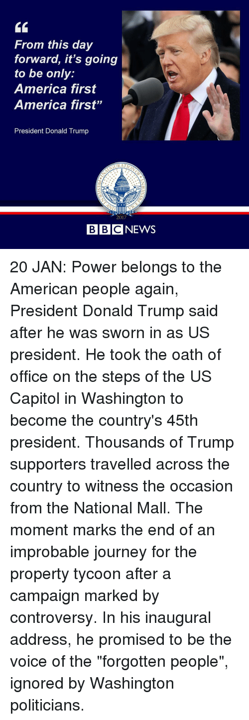 """to wit: From this day  forward, it's going  to be only  America first  America first""""  President Donald Trump  2017  BBC NEWS 20 JAN: Power belongs to the American people again, President Donald Trump said after he was sworn in as US president. He took the oath of office on the steps of the US Capitol in Washington to become the country's 45th president. Thousands of Trump supporters travelled across the country to witness the occasion from the National Mall. The moment marks the end of an improbable journey for the property tycoon after a campaign marked by controversy. In his inaugural address, he promised to be the voice of the """"forgotten people"""", ignored by Washington politicians."""
