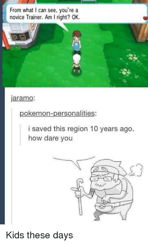 Kid These Days: From what can see, you're a  novice Trainer. Am I right? OK.  jaramo  pokemon-personalities:  i saved this region 10 years ago  how dare you Kids these days