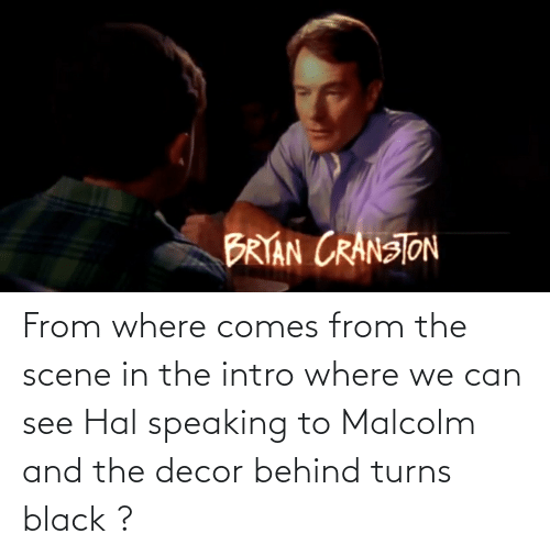 hal: From where comes from the scene in the intro where we can see Hal speaking to Malcolm and the decor behind turns black ?
