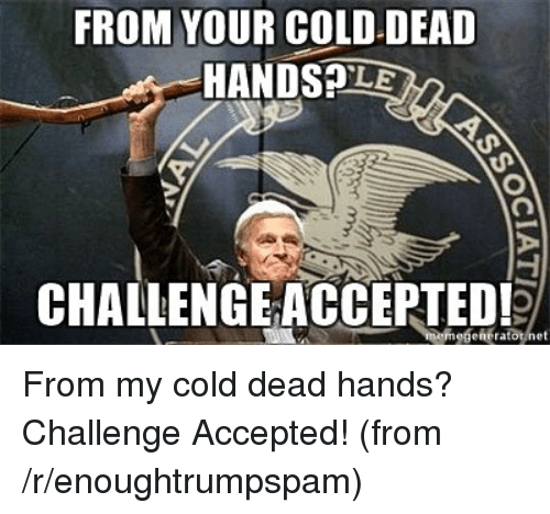 R Enoughtrumpspam: FROM YOUR COLD-DEAD  HANDSPLE  CHALLENGE ACCEPTED!  mogene ratotnet From my cold dead hands? Challenge Accepted! (from /r/enoughtrumpspam)