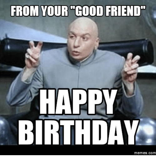 From your good friend happy birthday memes com good friends meme happy birthday guy friend funny voltagebd Image collections