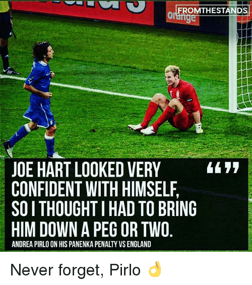 England, Memes, and Andrea Pirlo: FROMTHESTANDS  JOE HART LOOKED VERY i77|  CONFIDENT WITH HIMSELF  SOI THOUGHT I HAD TO BRING  HIM DOWN A PEG OR TWO  ANDREA PIRLO ON HIS PANENKA PENALTY VS ENGLAND Never forget, Pirlo 👌