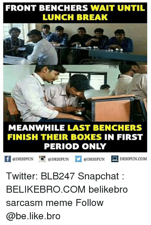 Be Like, Meme, and Memes: FRONT BENCHERS WAIT UNTIL  LUNCH BREAK  MEANWHILE LAST BENCHERS  FINISH THEIR BOXES IN FIRST  PERIOD ONLY  囷@DESIFUN 1可@DESIFUN @DESIFUN-DESIFUN.COM Twitter: BLB247 Snapchat : BELIKEBRO.COM belikebro sarcasm meme Follow @be.like.bro