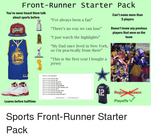 "Front Runners: Front-Runner Starter Pack  You've never heard them talk  Can't name more than  about sports before  5 players  ""I've always been a fan""  ""There's no way we can lose""  Doesn't know any previous  players that were on the  team  ""I just watch the highlights""  ""My Dad once lived in New York,  So i'm practically from there  30  23  ""This is the first year I bought a  Jersey  ARRIO  Who is in the playoffs?I  who is in the playoffs nba  who is in the playoffs n  who is in the playoffs nhl 2017  who is in the playoffs right now  who is in the playoffs in basketball  BRADY  who is in the playoffs for the stanley cup  who is in the playoffs 2017  who is in the playoff  hockey 2017  Regular Season  who is in the playoffs in hockey  who is in the playoffs in the nba 2017  I'm Feeling Lucky  Google S  Playoffs  Leaves before halftime"