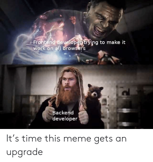 Browsers: Frontend developertrying to make it  work on all browsers  Backend  developer It's time this meme gets an upgrade