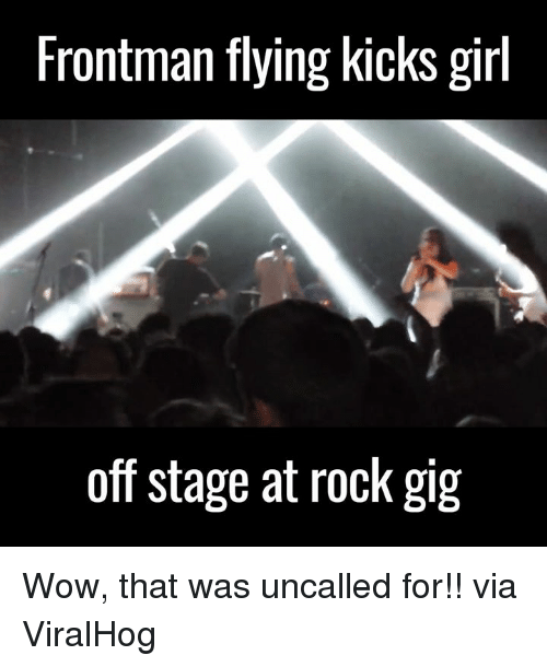 SIZZLE: Frontman flying kicks girl  off stage at rock gig Wow, that was uncalled for!!   via ViralHog