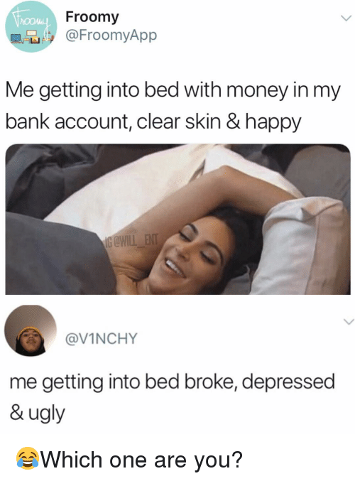 Memes, Money, and Ugly: Froomy  @FroomyApp  Me getting into bed with money in my  bank account, clear skin & happy  @VINCHY  me getting into bed broke, depressed  & ugly 😂Which one are you?