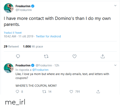 Mi Piace: Froskurinn  @Froskurinn  I have more contact with Domino's than I do my own  parents.  Traduci il Tweet  10:42 AM 11 ott 2019 Twitter for Android  1.006 Mi piace  29 Retweet  @Froskurinn 12h  Froskurinn  In risposta a @Froskurinn  Like, I love ya mom but where are my daily emails, text, and letters with  coupons?  WHERE'S THE COUPON, MOM?  t 14  8  791 me_irl