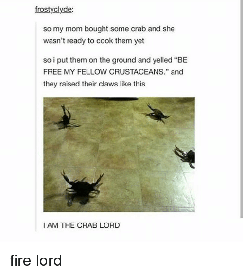 "crabbing: frostyclyde:  so my mom bought some crab and she  wasn't ready to cook them yet  so i put them on the ground and yelle  FREE MY FELLOW CRUSTACEANS."" and  they raised their claws like this  I AM THE CRAB LORD fire lord"