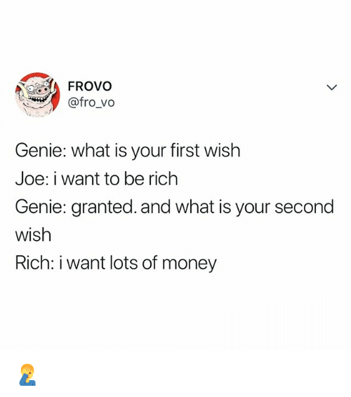 Money, What Is, and Relatable: FROvo  @fro_vo  Genie: what is your first wish  Joe: i want to be rich  Genie: granted. and what is your second  wish  Rich: i want lots of money 🤦‍♂️